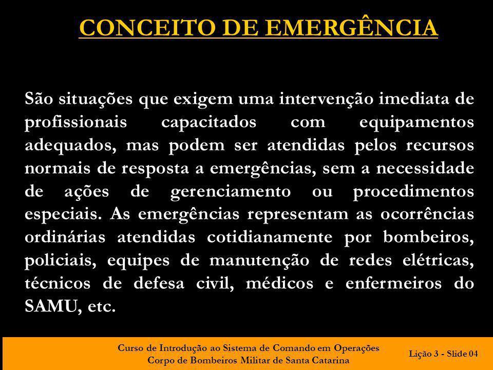 Curso de Introdução ao Sistema de Comando em Operações Corpo de Bombeiros Militar de Santa Catarina CONCEITO DE EMERGÊNCIA São situações que exigem um