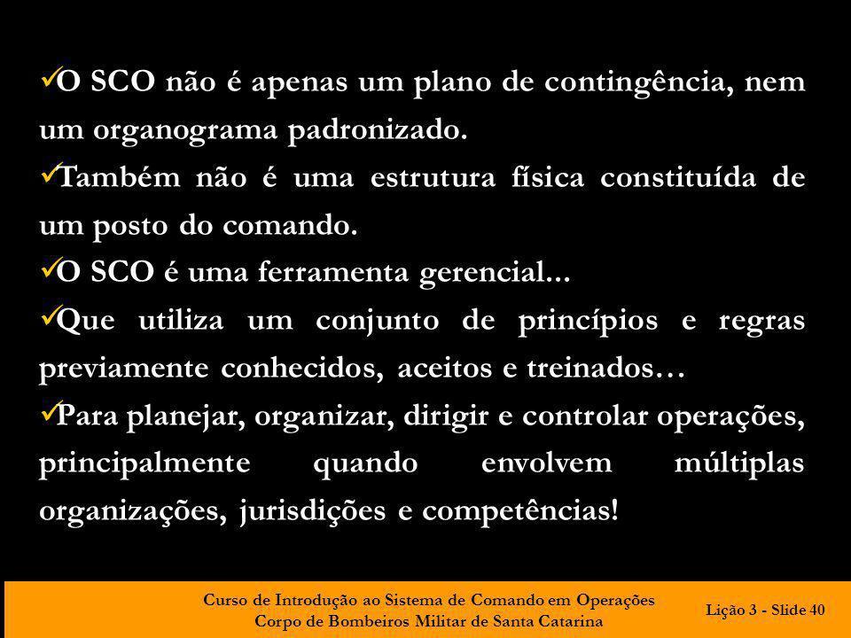 Curso de Introdução ao Sistema de Comando em Operações Corpo de Bombeiros Militar de Santa Catarina O SCO não é apenas um plano de contingência, nem u