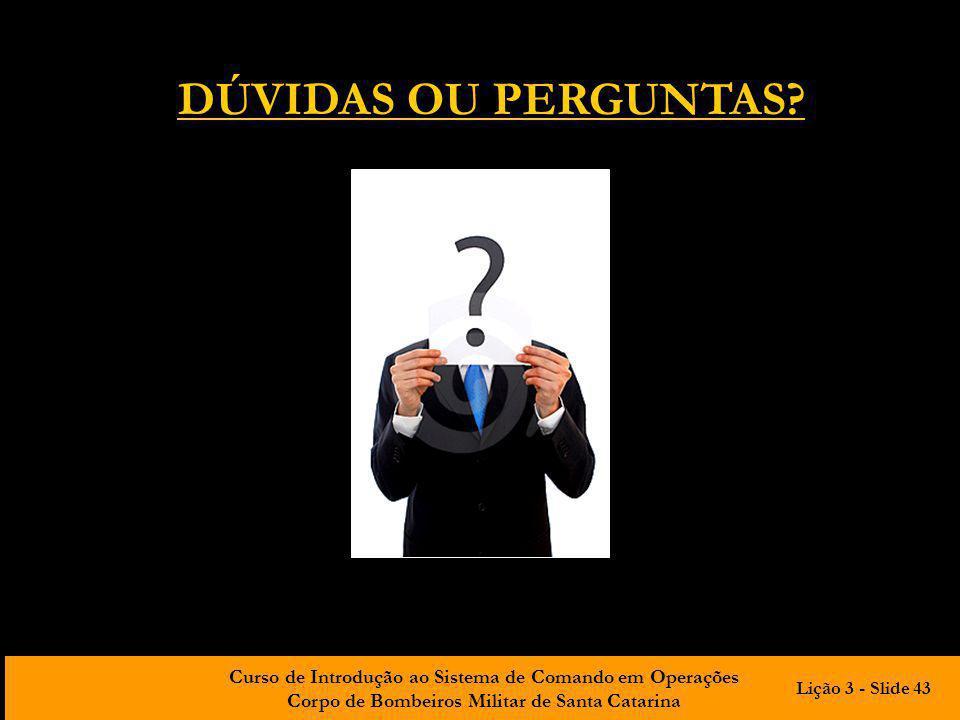 Curso de Introdução ao Sistema de Comando em Operações Corpo de Bombeiros Militar de Santa Catarina DÚVIDAS OU PERGUNTAS? Lição 3 - Slide 43