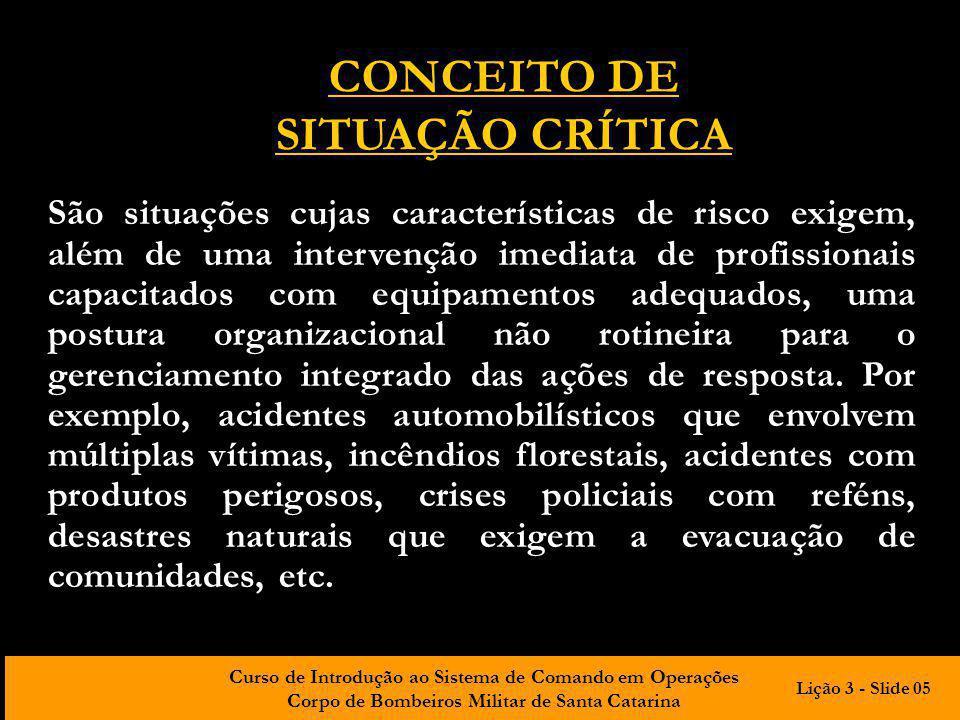Curso de Introdução ao Sistema de Comando em Operações Corpo de Bombeiros Militar de Santa Catarina CONCEITO DE SITUAÇÃO CRÍTICA São situações cujas c