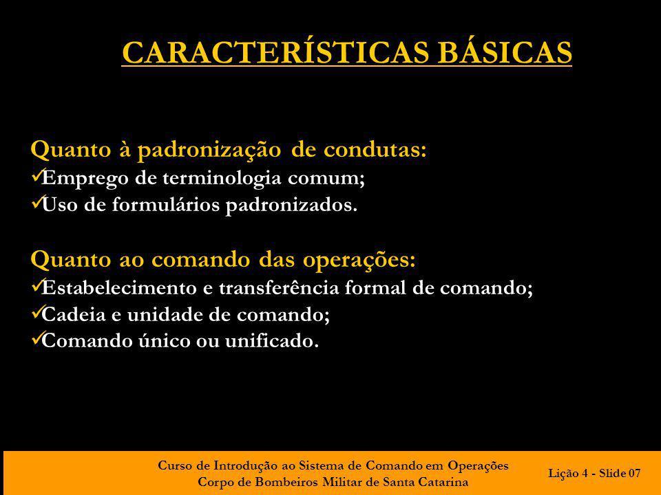 Curso de Introdução ao Sistema de Comando em Operações Corpo de Bombeiros Militar de Santa Catarina CARACTERÍSTICAS BÁSICAS Quanto à estrutura de planejamento e organização das operações: Organização modular e flexível; Administração por objetivos; Uso de planos de ação; Adequada amplitude de controle.