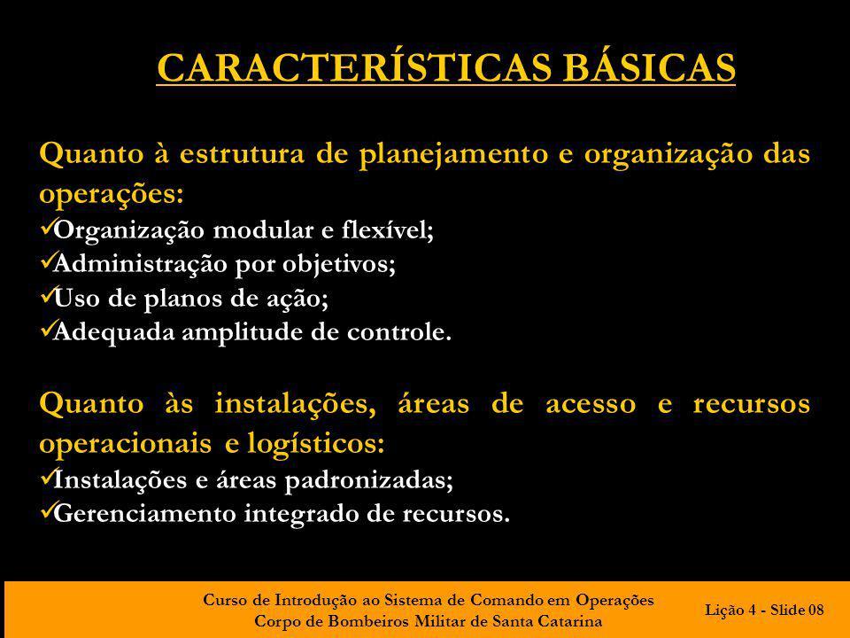 Curso de Introdução ao Sistema de Comando em Operações Corpo de Bombeiros Militar de Santa Catarina CARACTERÍSTICAS BÁSICAS Quanto ao gerenciamento de informações e comunicações: Gerenciamento integrado das comunicações; Gerenciamento integrado de informações e inteligência.