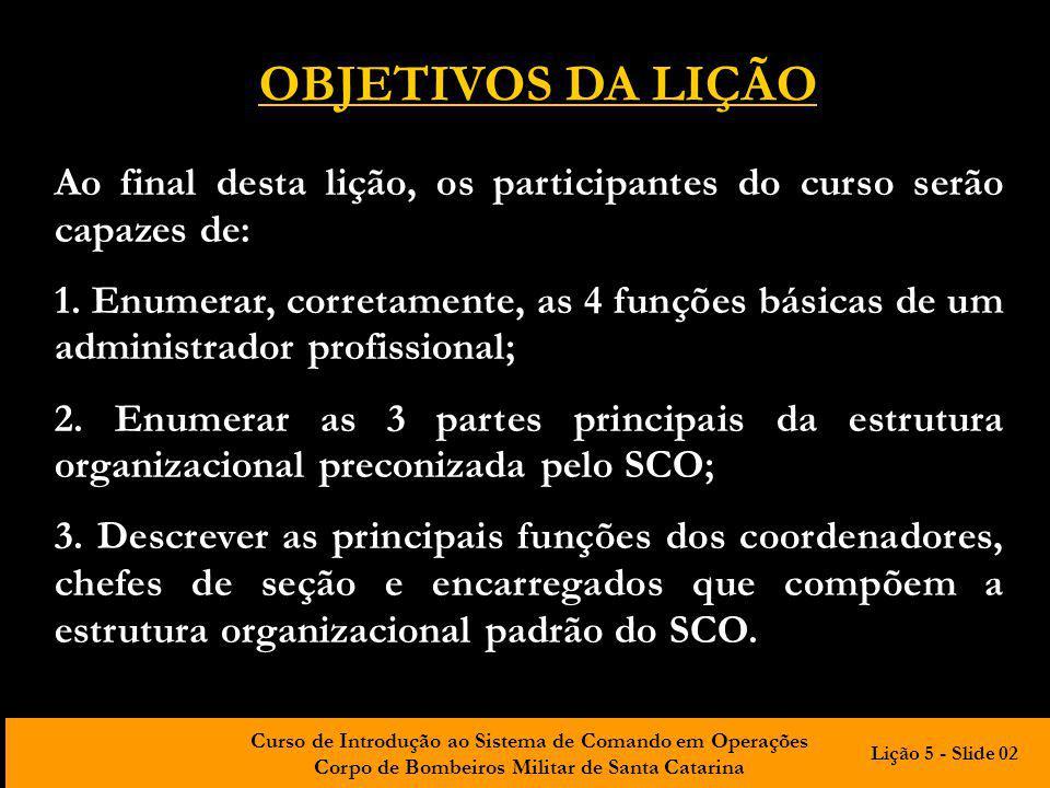 Curso de Introdução ao Sistema de Comando em Operações Corpo de Bombeiros Militar de Santa Catarina INTRODUÇÃO De forma geral, se aceitam o planejamento, a organização, a direção (liderança) e o controle como as funções básicas do administrador.