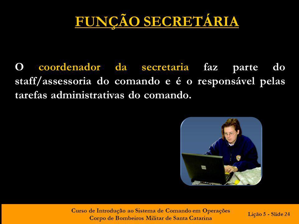 Curso de Introdução ao Sistema de Comando em Operações Corpo de Bombeiros Militar de Santa Catarina O coordenador da secretaria faz parte do staff/ass