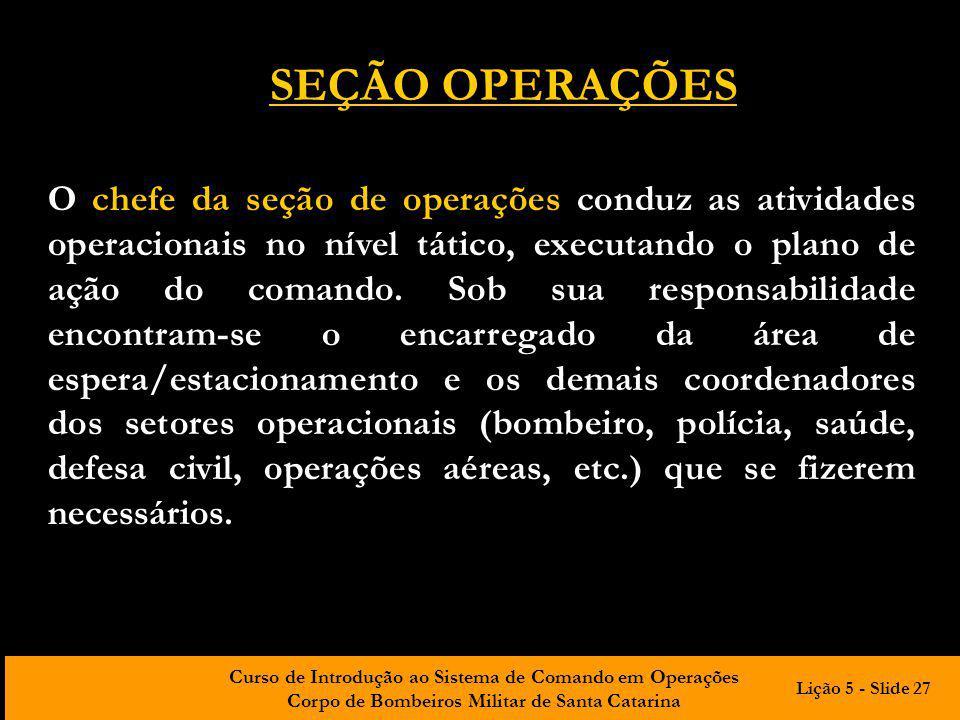 Curso de Introdução ao Sistema de Comando em Operações Corpo de Bombeiros Militar de Santa Catarina O chefe da seção de operações conduz as atividades