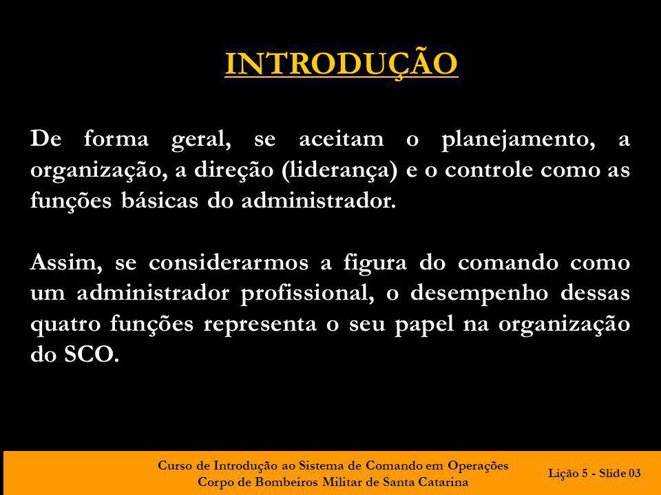 Curso de Introdução ao Sistema de Comando em Operações Corpo de Bombeiros Militar de Santa Catarina PLANEJAMENTO Seleciona metas DIREÇÃO Motiva, influencia CONTROLE Monitora, corrige ORGANIZAÇÃO Atribui responsabilidades RECURSOS Humanos Financeiros Informação Tecnológicos DESEMPENHO Alcance das metas com eficiência e eficácia ENTRADA PROCESSAMENTOSAÍDA REALIMENTAÇÃO Lição 5 - Slide 04