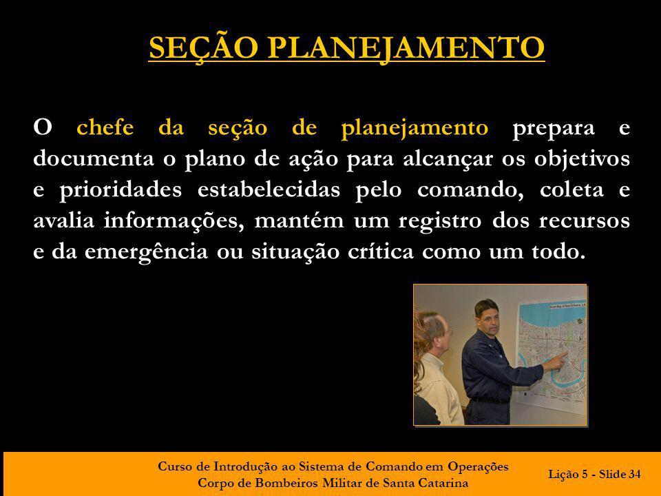 Curso de Introdução ao Sistema de Comando em Operações Corpo de Bombeiros Militar de Santa Catarina O chefe da seção de planejamento prepara e documen