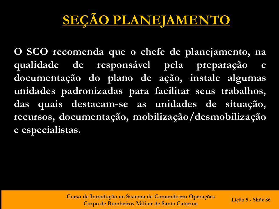 Curso de Introdução ao Sistema de Comando em Operações Corpo de Bombeiros Militar de Santa Catarina O SCO recomenda que o chefe de planejamento, na qu