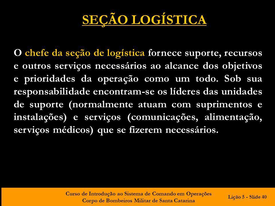 Curso de Introdução ao Sistema de Comando em Operações Corpo de Bombeiros Militar de Santa Catarina O chefe da seção de logística fornece suporte, rec