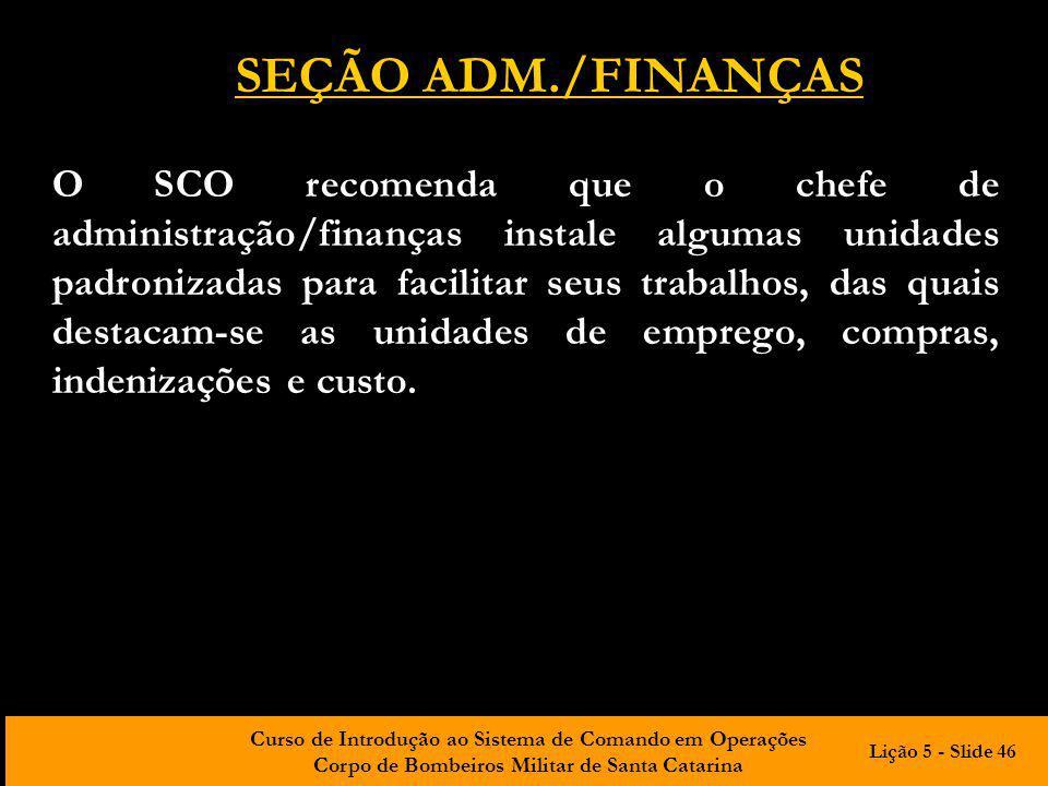 Curso de Introdução ao Sistema de Comando em Operações Corpo de Bombeiros Militar de Santa Catarina O SCO recomenda que o chefe de administração/finan