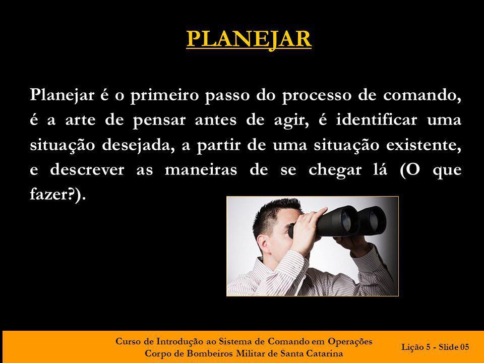Curso de Introdução ao Sistema de Comando em Operações Corpo de Bombeiros Militar de Santa Catarina PLANEJAR Planejar é o primeiro passo do processo d