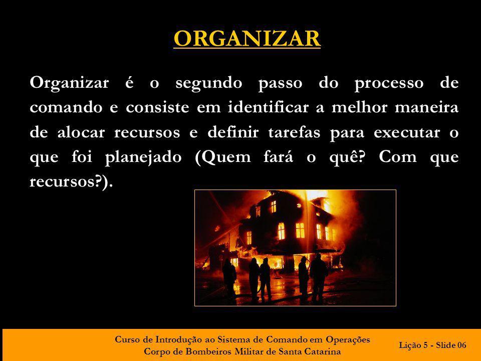 Curso de Introdução ao Sistema de Comando em Operações Corpo de Bombeiros Militar de Santa Catarina ORGANIZAR Organizar é o segundo passo do processo