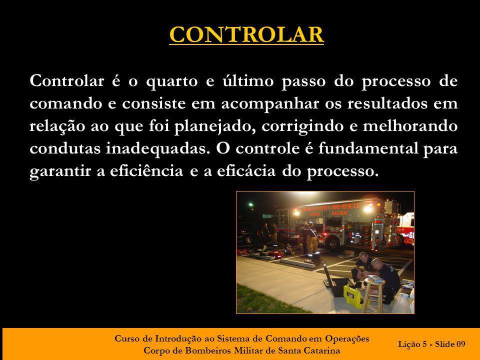 Curso de Introdução ao Sistema de Comando em Operações Corpo de Bombeiros Militar de Santa Catarina CONTROLAR Controlar é o quarto e último passo do p