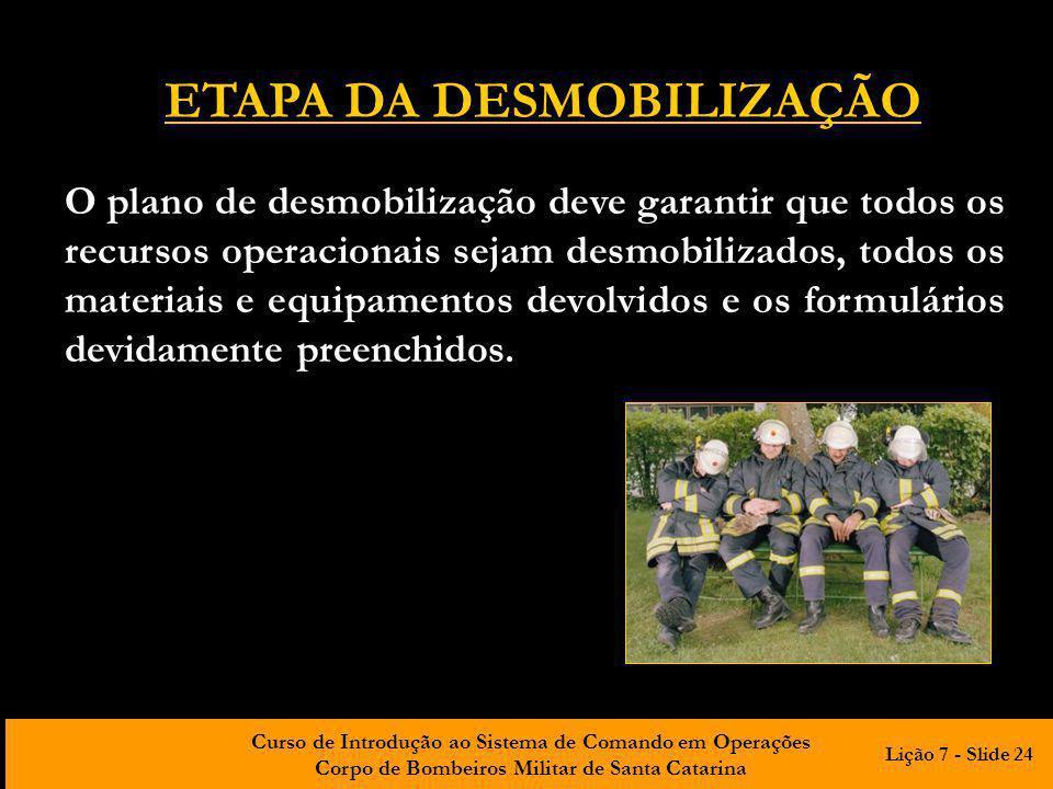 Curso de Introdução ao Sistema de Comando em Operações Corpo de Bombeiros Militar de Santa Catarina ETAPA DA DESMOBILIZAÇÃO O plano de desmobilização deve garantir que todos os recursos operacionais sejam desmobilizados, todos os materiais e equipamentos devolvidos e os formulários devidamente preenchidos.