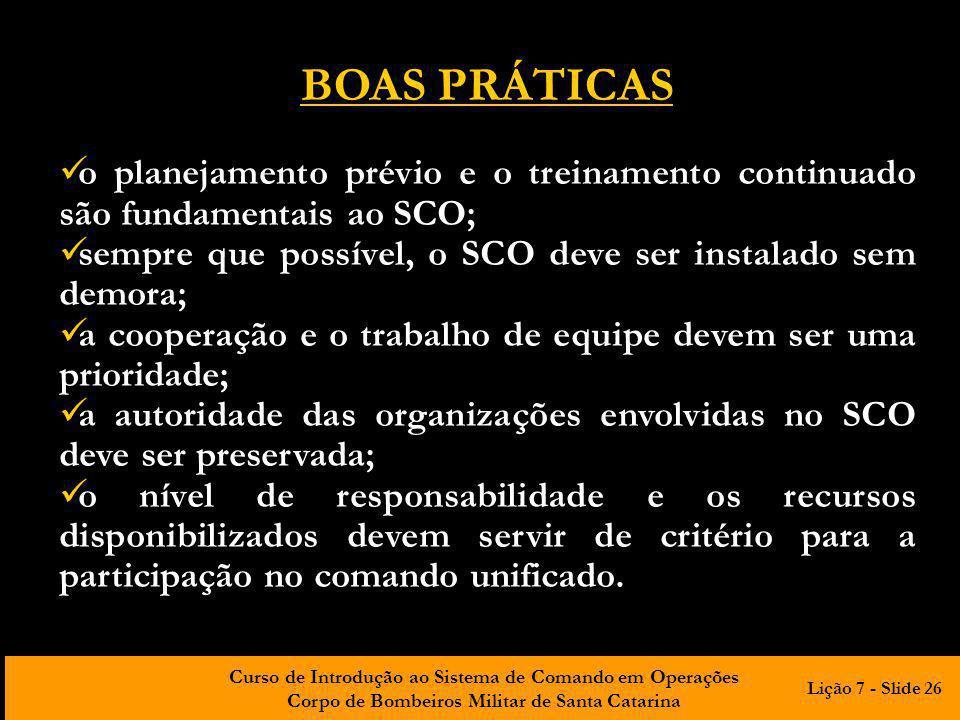 Curso de Introdução ao Sistema de Comando em Operações Corpo de Bombeiros Militar de Santa Catarina BOAS PRÁTICAS o planejamento prévio e o treinamento continuado são fundamentais ao SCO; sempre que possível, o SCO deve ser instalado sem demora; a cooperação e o trabalho de equipe devem ser uma prioridade; a autoridade das organizações envolvidas no SCO deve ser preservada; o nível de responsabilidade e os recursos disponibilizados devem servir de critério para a participação no comando unificado.