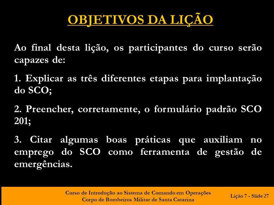 Curso de Introdução ao Sistema de Comando em Operações Corpo de Bombeiros Militar de Santa Catarina OBJETIVOS DA LIÇÃO Ao final desta lição, os participantes do curso serão capazes de: 1.