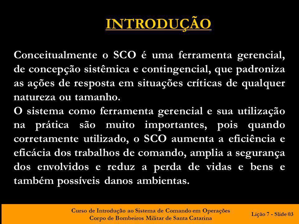 Curso de Introdução ao Sistema de Comando em Operações Corpo de Bombeiros Militar de Santa Catarina INTRODUÇÃO Conceitualmente o SCO é uma ferramenta gerencial, de concepção sistêmica e contingencial, que padroniza as ações de resposta em situações críticas de qualquer natureza ou tamanho.