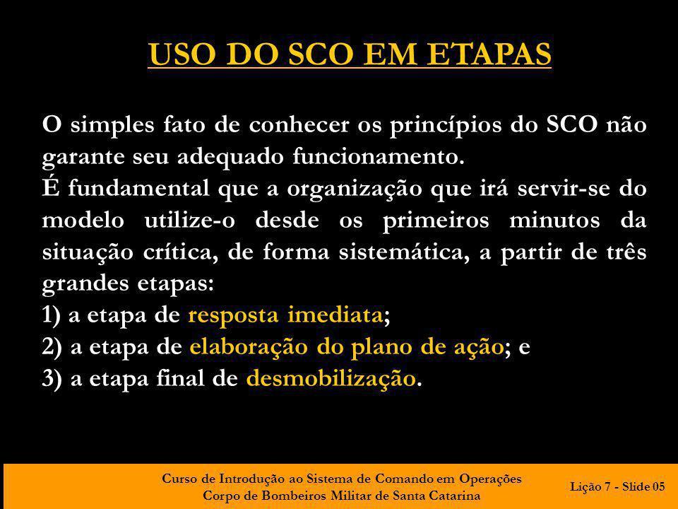 Curso de Introdução ao Sistema de Comando em Operações Corpo de Bombeiros Militar de Santa Catarina USO DO SCO EM ETAPAS O simples fato de conhecer os princípios do SCO não garante seu adequado funcionamento.