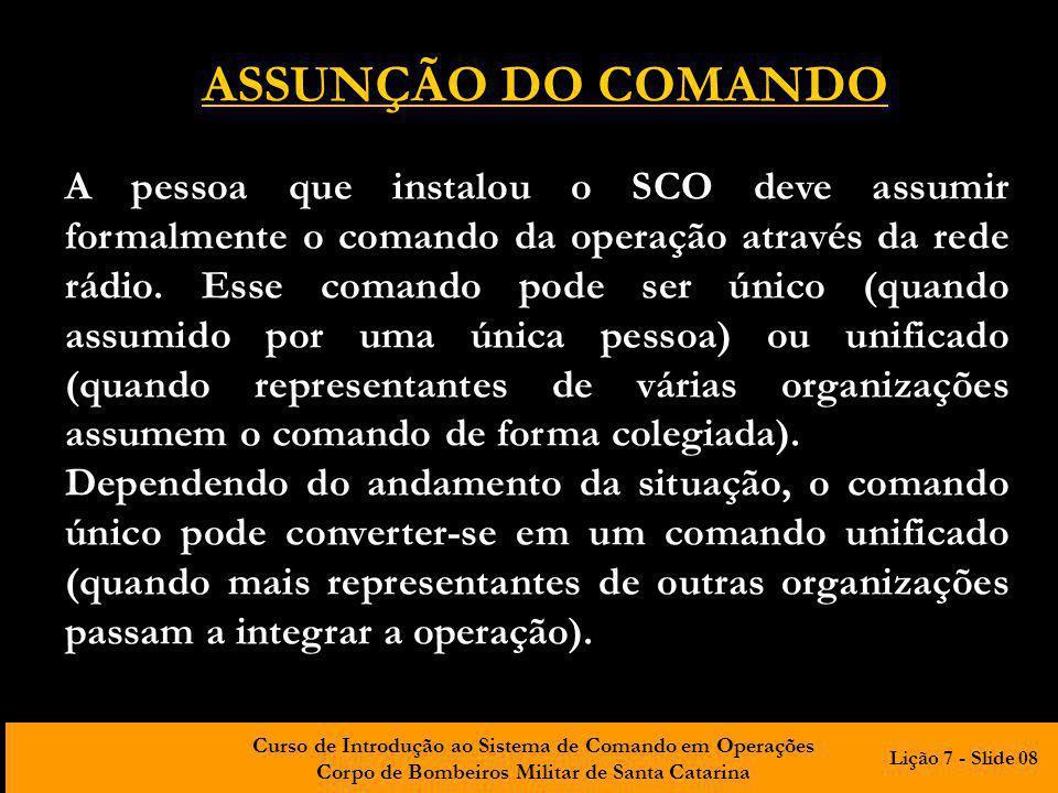 Curso de Introdução ao Sistema de Comando em Operações Corpo de Bombeiros Militar de Santa Catarina ASSUNÇÃO DO COMANDO A pessoa que instalou o SCO deve assumir formalmente o comando da operação através da rede rádio.