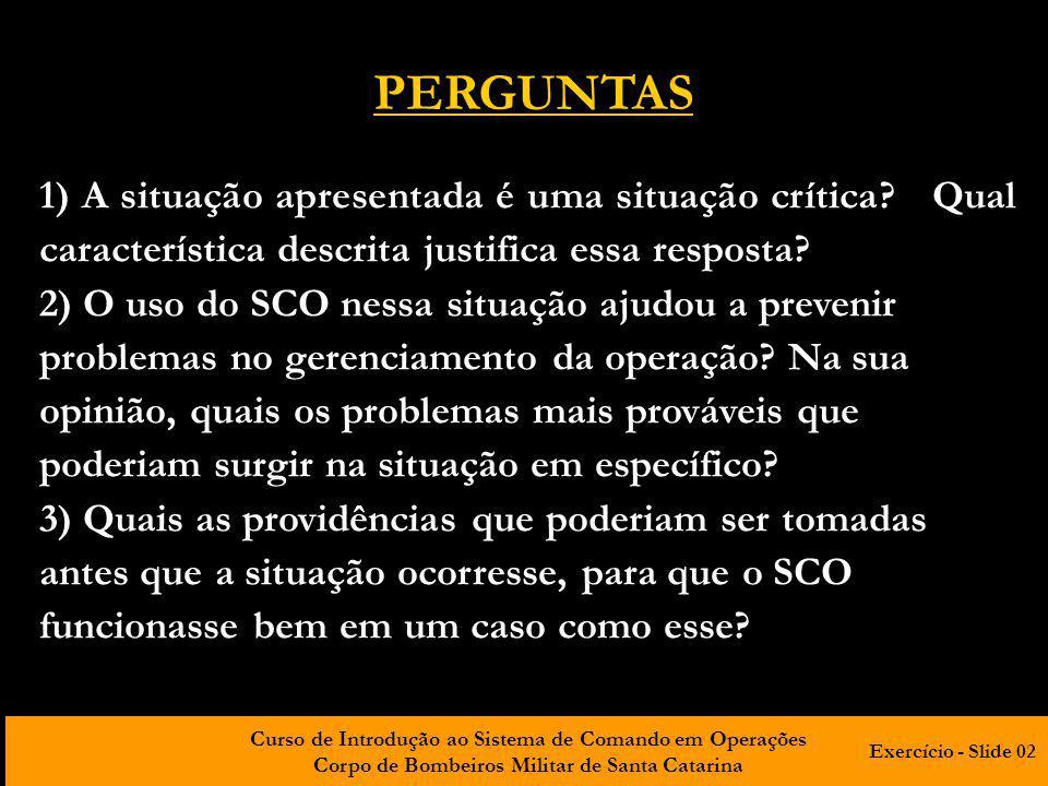 Curso de Introdução ao Sistema de Comando em Operações Corpo de Bombeiros Militar de Santa Catarina PERGUNTAS 4) Após a instalação do SCO, o comando foi assumido imediatamente.