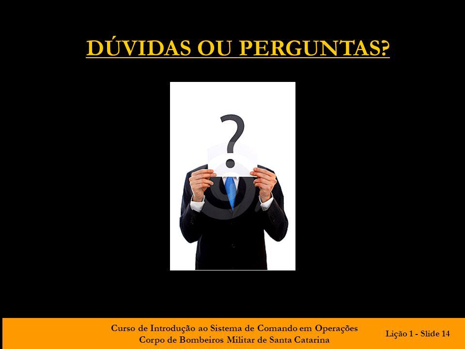 Curso de Introdução ao Sistema de Comando em Operações Corpo de Bombeiros Militar de Santa Catarina DÚVIDAS OU PERGUNTAS? Lição 1 - Slide 14