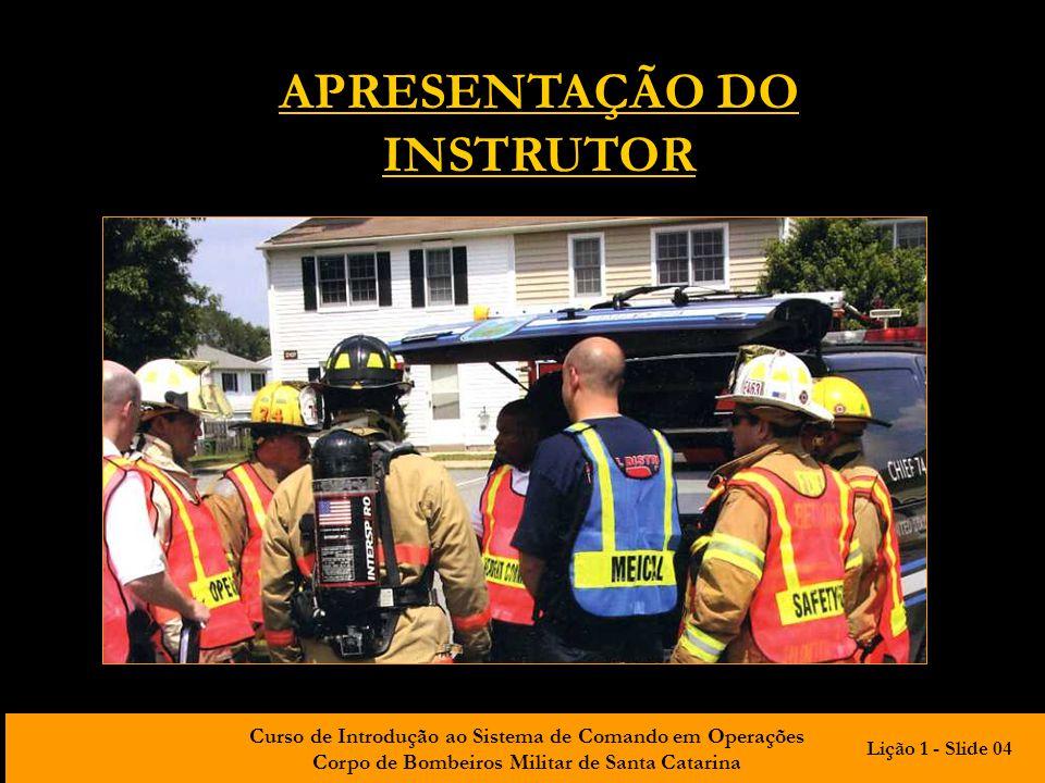 Curso de Introdução ao Sistema de Comando em Operações Corpo de Bombeiros Militar de Santa Catarina APRESENTAÇÃO DO INSTRUTOR Lição 1 - Slide 04