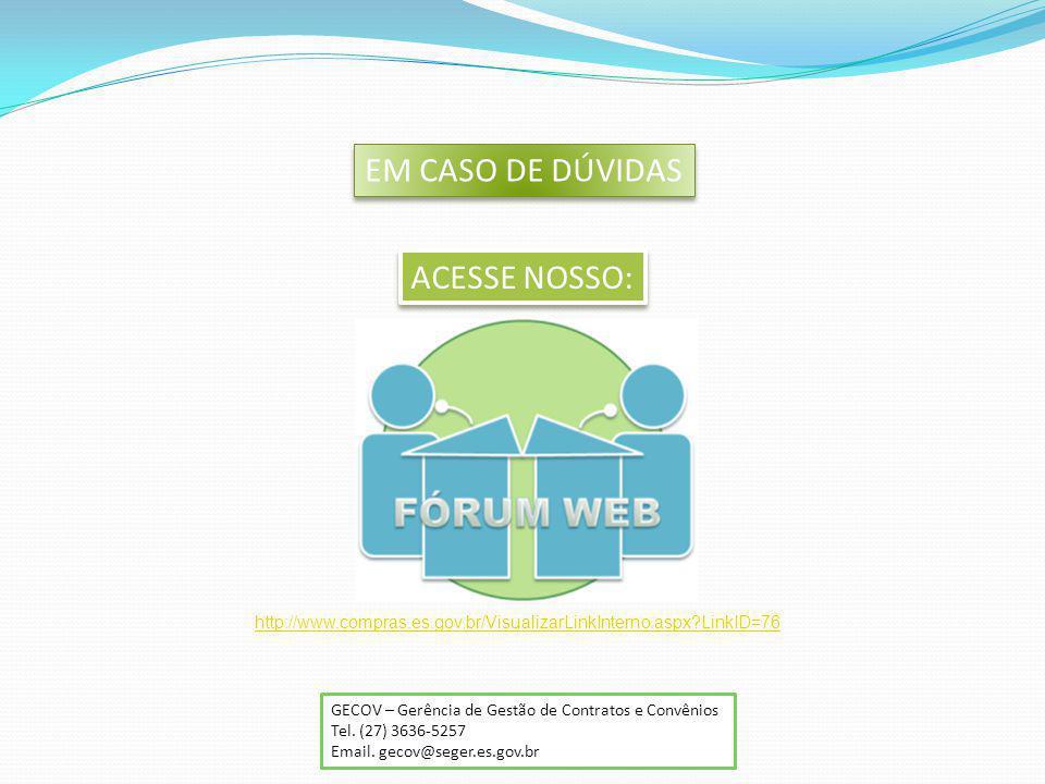 EM CASO DE DÚVIDAS ACESSE NOSSO: GECOV – Gerência de Gestão de Contratos e Convênios Tel. (27) 3636-5257 Email. gecov@seger.es.gov.br http://www.compr