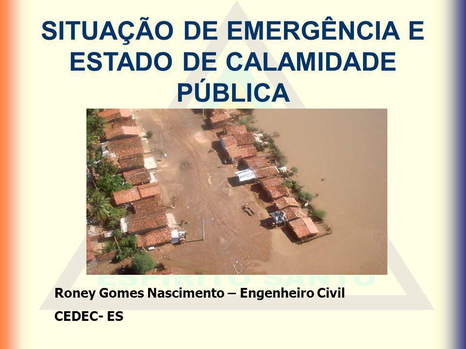 SITUAÇÃO DE EMERGÊNCIA E ESTADO DE CALAMIDADE PÚBLICA Roney Gomes Nascimento – Engenheiro Civil CEDEC- ES