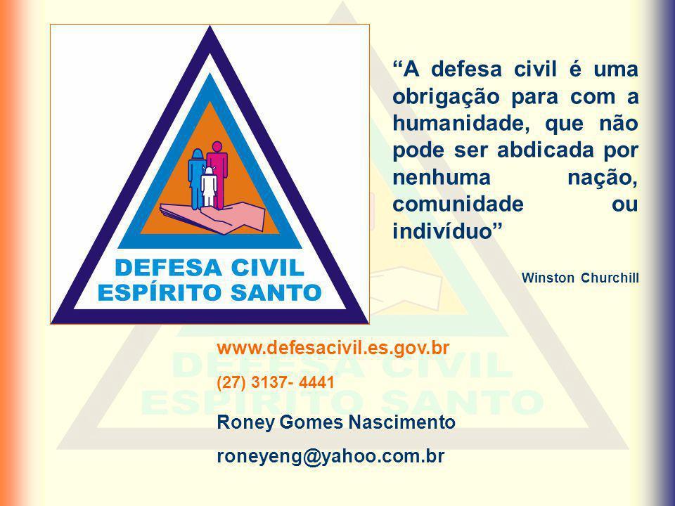 Roney Gomes Nascimento roneyeng@yahoo.com.br www.defesacivil.es.gov.br (27) 3137- 4441 A defesa civil é uma obrigação para com a humanidade, que não p