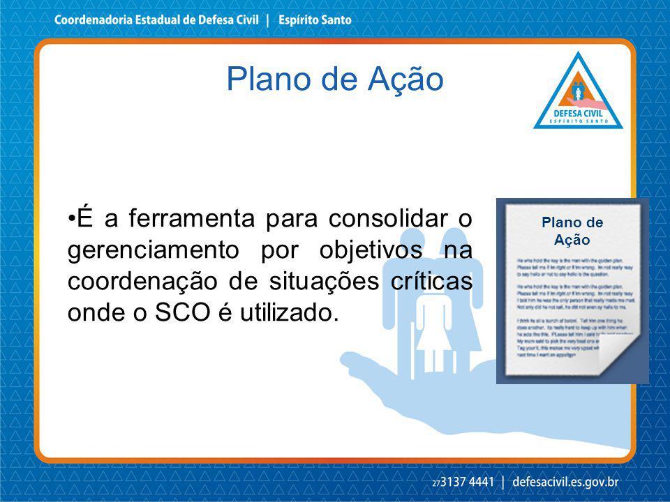 É a ferramenta para consolidar o gerenciamento por objetivos na coordenação de situações críticas onde o SCO é utilizado. Plano de Ação Plano de Ação