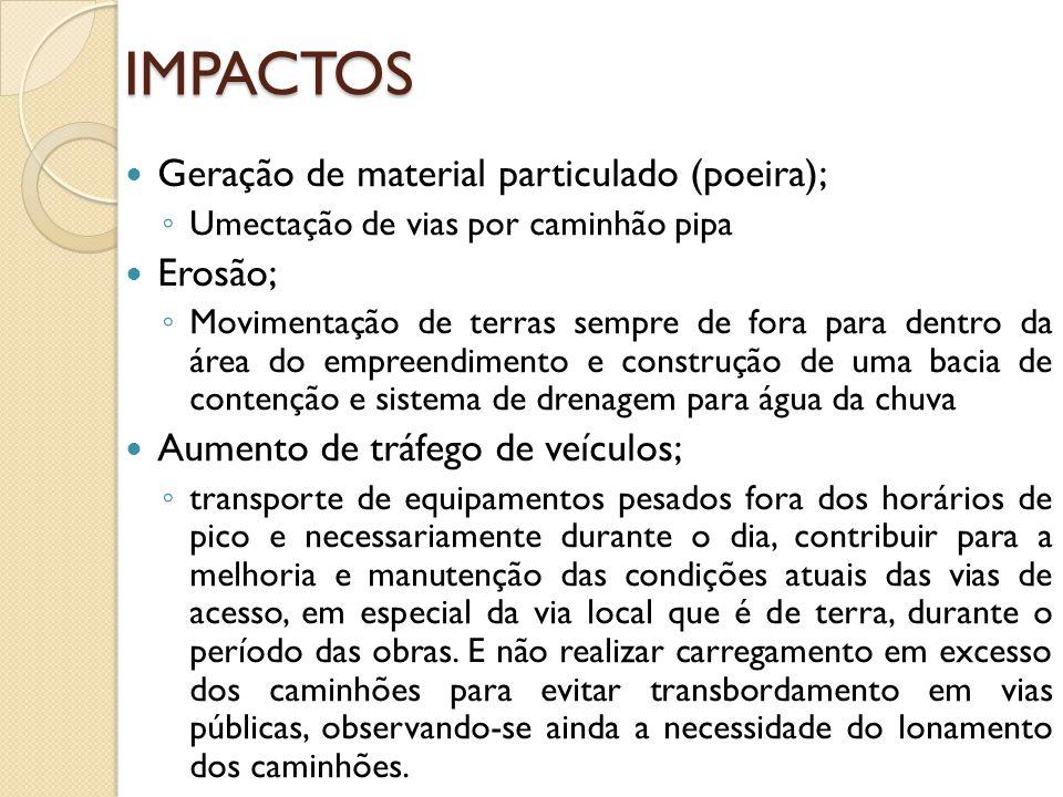 IMPACTOS Geração de material particulado (poeira); Umectação de vias por caminhão pipa Erosão; Movimentação de terras sempre de fora para dentro da ár