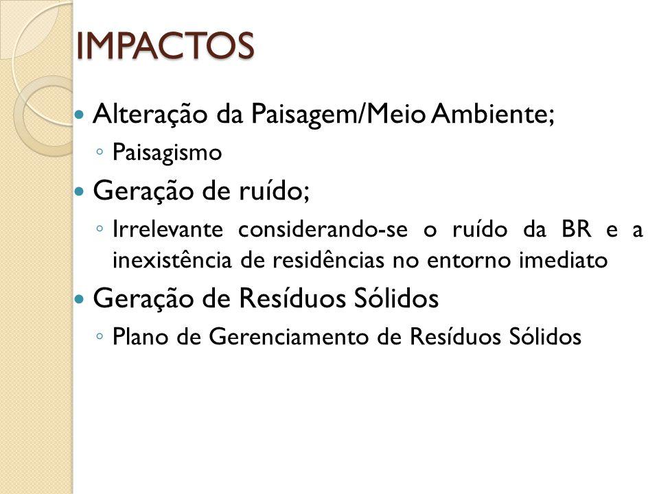 IMPACTOS Alteração da Paisagem/Meio Ambiente; Paisagismo Geração de ruído; Irrelevante considerando-se o ruído da BR e a inexistência de residências n