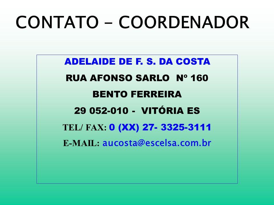 CONTATO - COORDENADOR ADELAIDE DE F. S. DA COSTA RUA AFONSO SARLO Nº 160 BENTO FERREIRA 29 052-010 - VITÓRIA ES TEL/ FAX: 0 (XX) 27- 3325-3111 E-MAIL:
