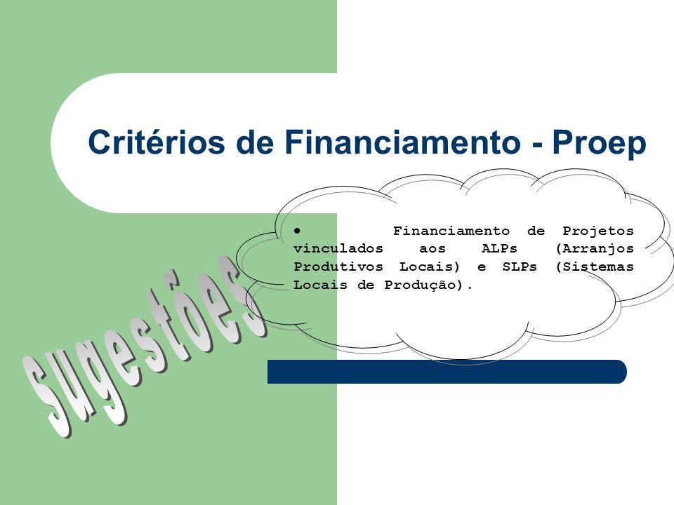 Critérios de Financiamento - Proep Financiamento de Projetos vinculados aos ALPs (Arranjos Produtivos Locais) e SLPs (Sistemas Locais de Produção).