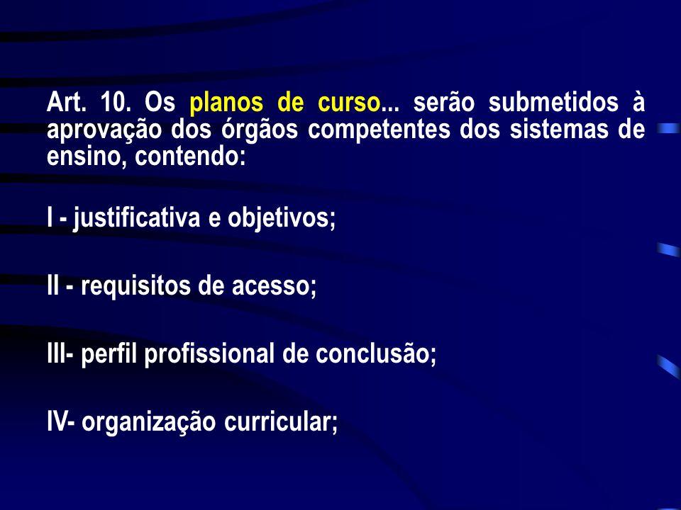 Art. 10. Os planos de curso... serão submetidos à aprovação dos órgãos competentes dos sistemas de ensino, contendo: I - justificativa e objetivos; II
