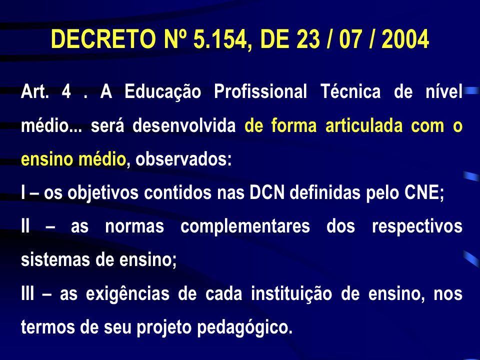 DECRETO Nº 5.154, DE 23 / 07 / 2004 Art. 4. A Educação Profissional Técnica de nível médio... será desenvolvida de forma articulada com o ensino médio