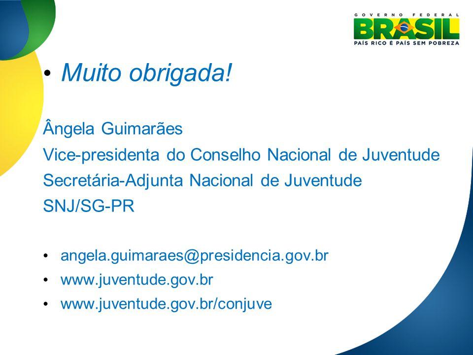 Muito obrigada! Ângela Guimarães Vice-presidenta do Conselho Nacional de Juventude Secretária-Adjunta Nacional de Juventude SNJ/SG-PR angela.guimaraes