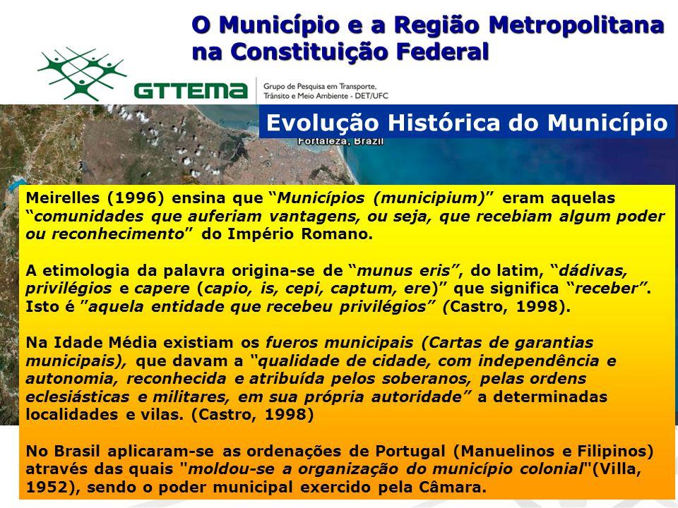 O Município e a Região Metropolitana na Constituição Federal Evolução Histórica do Município Meirelles (1996) ensina que Municípios (municipium) eram