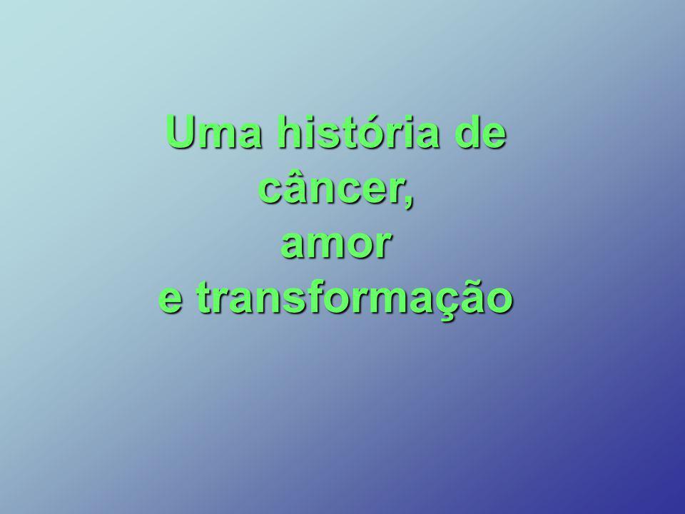 Uma história de câncer,amor e transformação