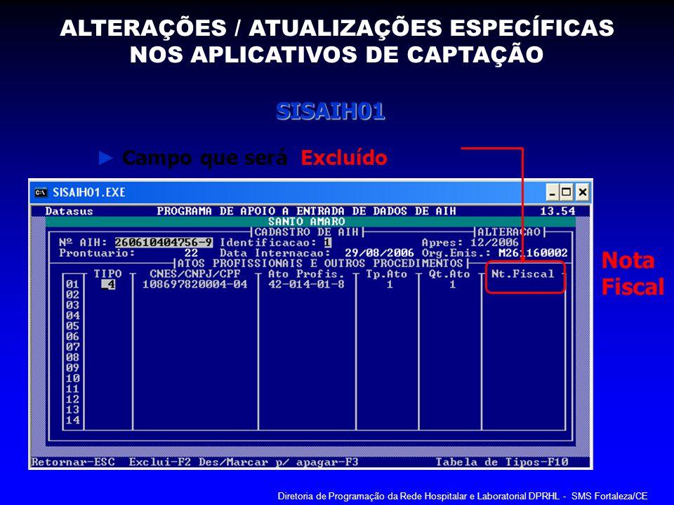 SISAIH01 Campo que será Excluído Nota Fiscal ALTERAÇÕES / ATUALIZAÇÕES ESPECÍFICAS NOS APLICATIVOS DE CAPTAÇÃO Diretoria de Programação da Rede Hospit