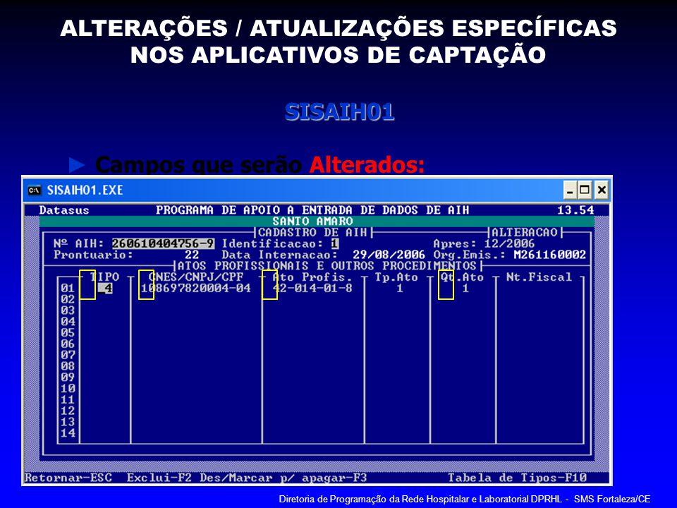 SISAIH01 Campos que serão Alterados: ALTERAÇÕES / ATUALIZAÇÕES ESPECÍFICAS NOS APLICATIVOS DE CAPTAÇÃO Diretoria de Programação da Rede Hospitalar e L