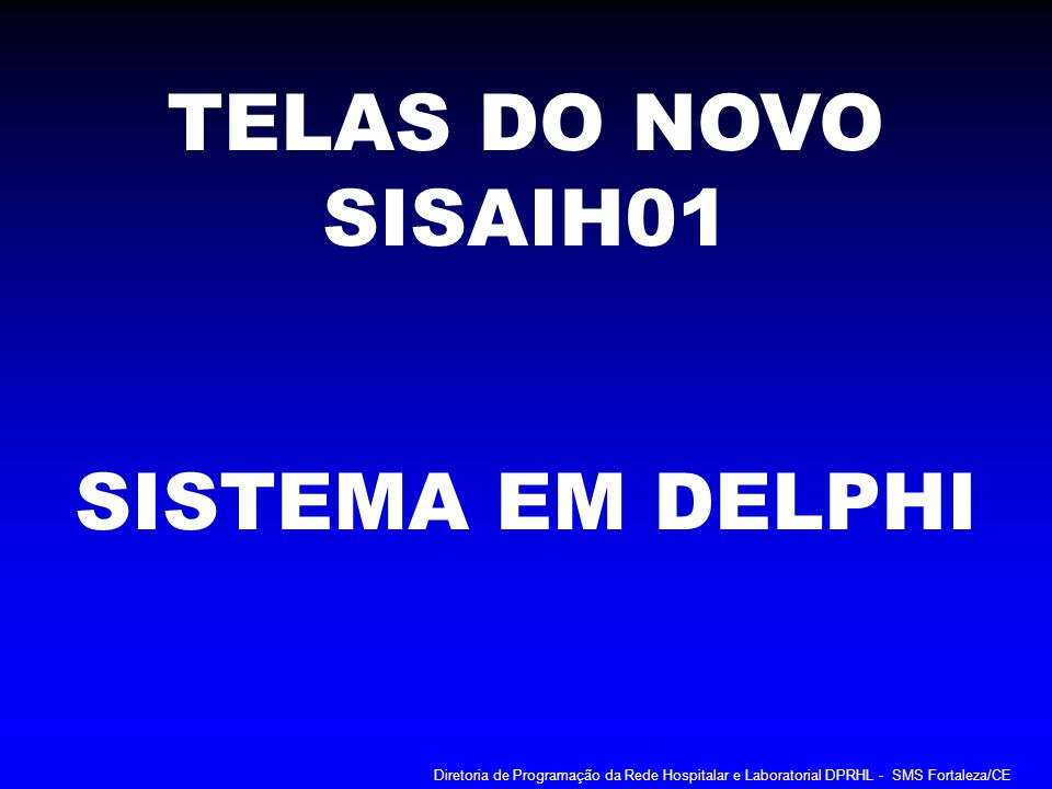 TELAS DO NOVO SISAIH01 SISTEMA EM DELPHI Diretoria de Programação da Rede Hospitalar e Laboratorial DPRHL - SMS Fortaleza/CE