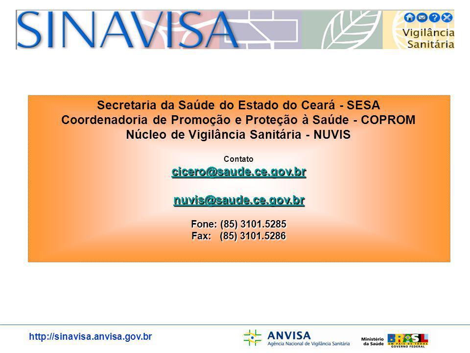 http://sinavisa.anvisa.gov.br Secretaria da Saúde do Estado do Ceará - SESA Coordenadoria de Promoção e Proteção à Saúde - COPROM Núcleo de Vigilância Sanitária - NUVIS Contato cicero@saude.ce.gov.br nuvis@saude.ce.gov.br Fone: (85) 3101.5285 Fax: (85) 3101.5286