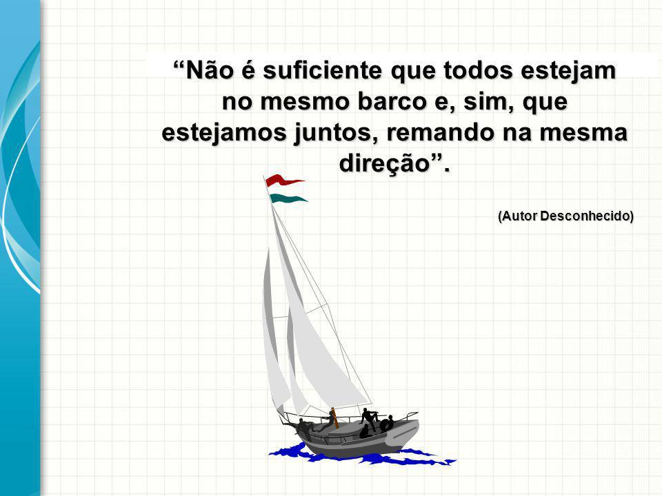 Não é suficiente que todos estejam no mesmo barco e, sim, que estejamos juntos, remando na mesma direção. (Autor Desconhecido)