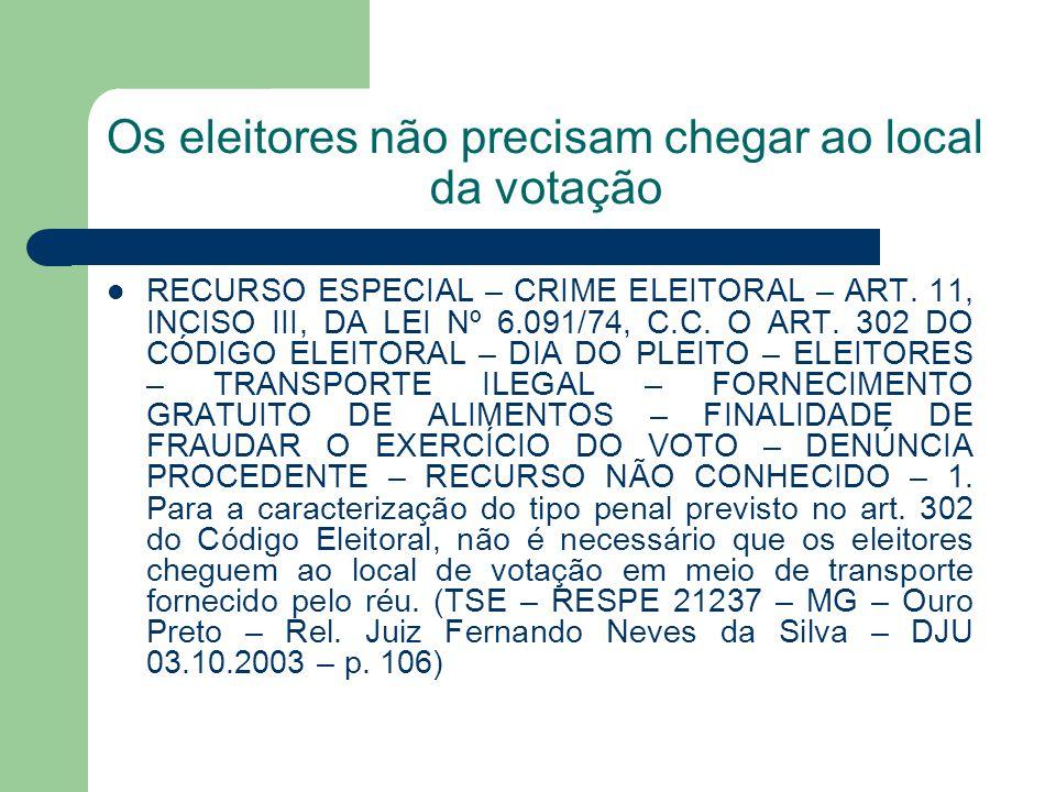 Os eleitores não precisam chegar ao local da votação RECURSO ESPECIAL – CRIME ELEITORAL – ART. 11, INCISO III, DA LEI Nº 6.091/74, C.C. O ART. 302 DO