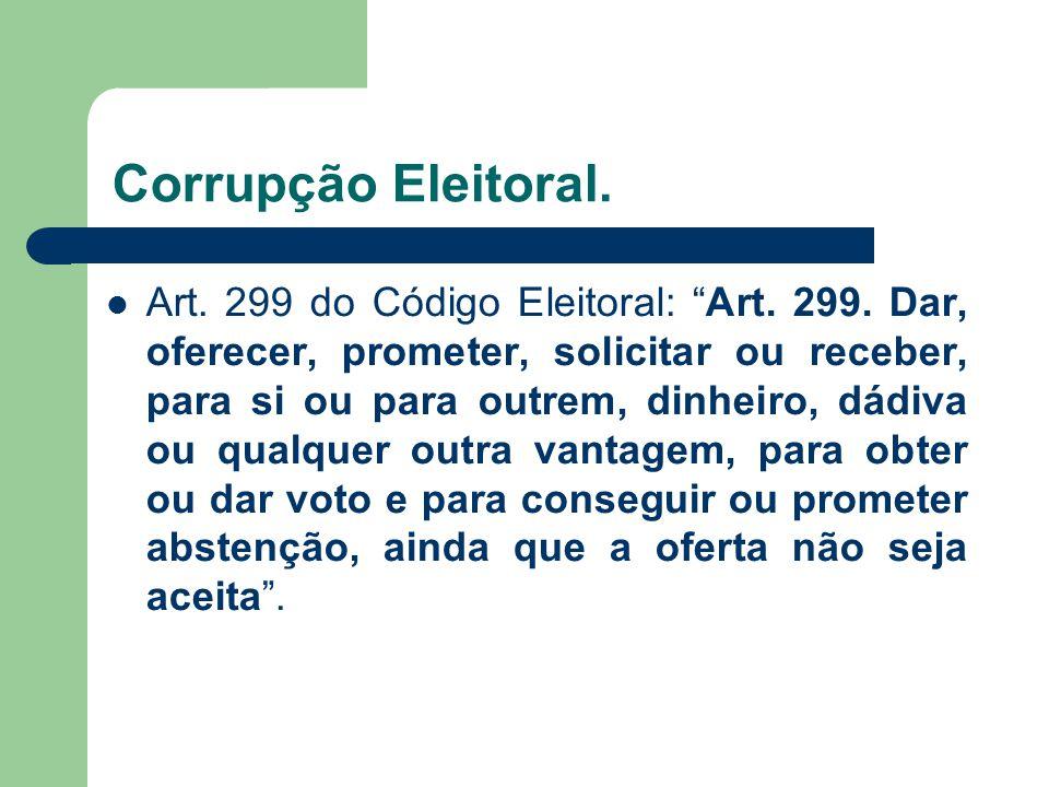 Corrupção Eleitoral. Art. 299 do Código Eleitoral: Art. 299. Dar, oferecer, prometer, solicitar ou receber, para si ou para outrem, dinheiro, dádiva o