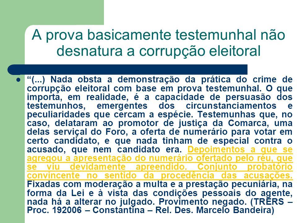 A prova basicamente testemunhal não desnatura a corrupção eleitoral (...) Nada obsta a demonstração da prática do crime de corrupção eleitoral com bas