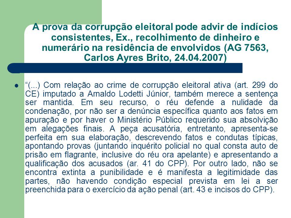 A prova da corrupção eleitoral pode advir de indícios consistentes, Ex., recolhimento de dinheiro e numerário na residência de envolvidos (AG 7563, Ca