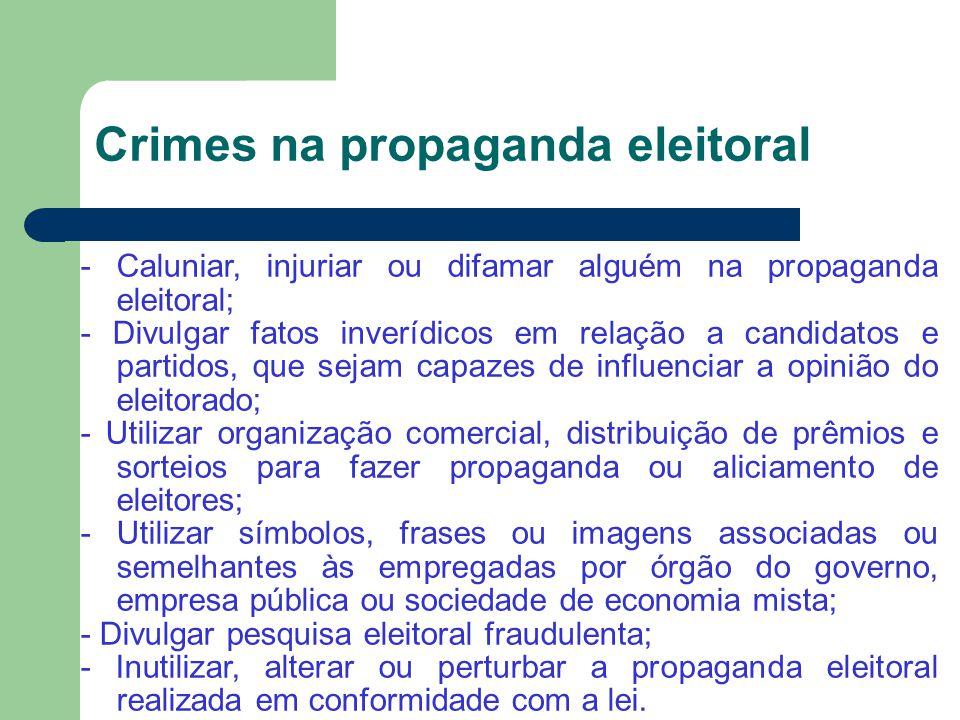 Crimes na propaganda eleitoral - Caluniar, injuriar ou difamar alguém na propaganda eleitoral; - Divulgar fatos inverídicos em relação a candidatos e