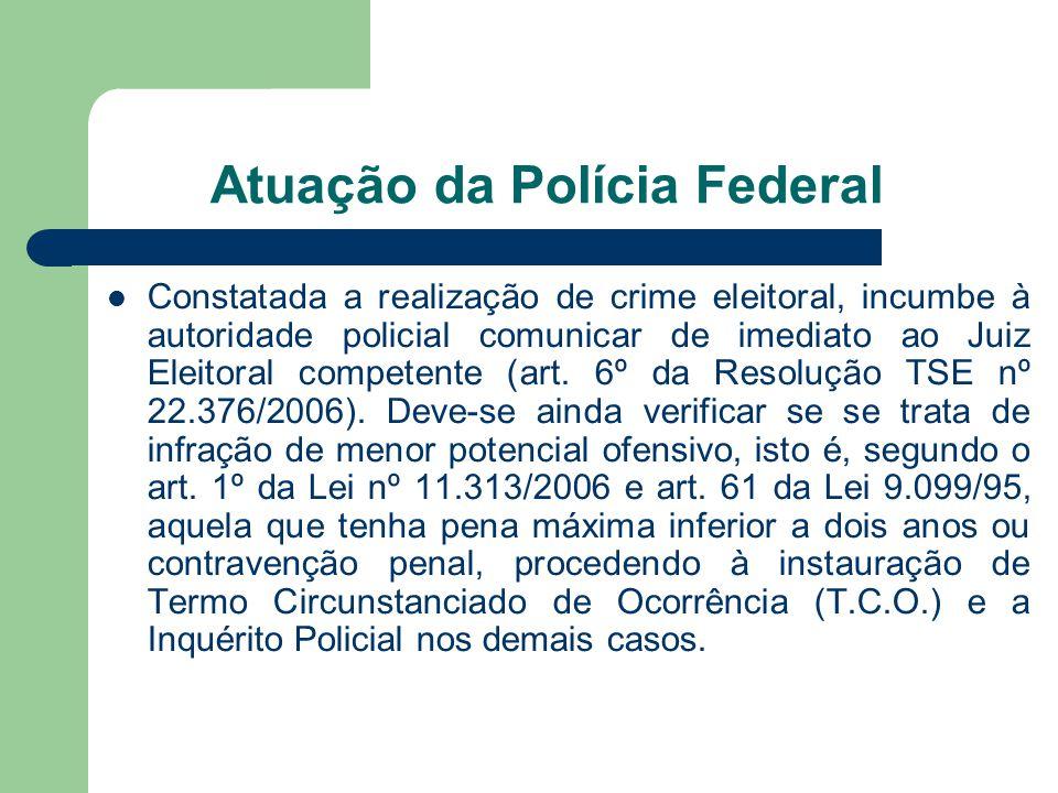 Atuação da Polícia Federal Constatada a realização de crime eleitoral, incumbe à autoridade policial comunicar de imediato ao Juiz Eleitoral competent